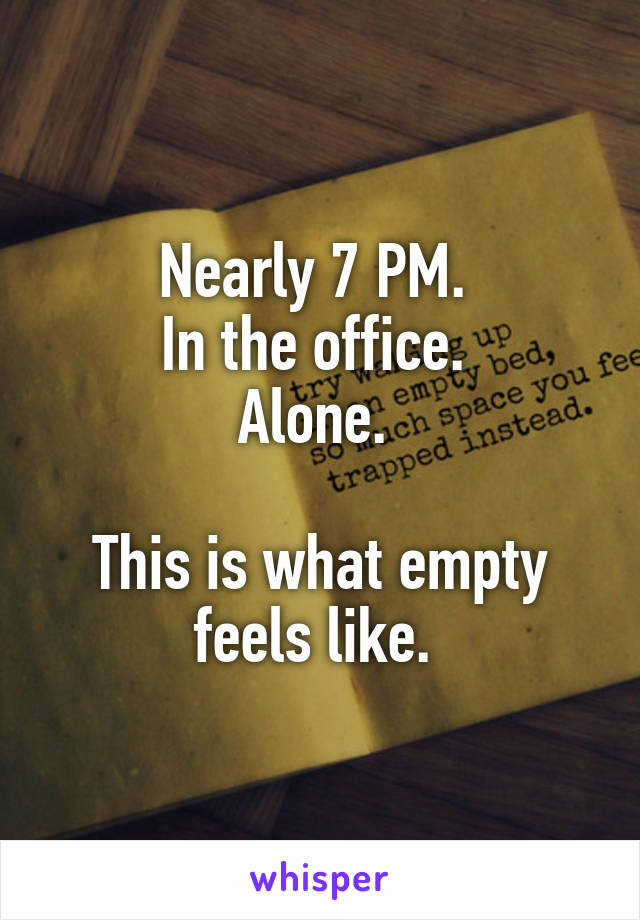 Nearly 7 PM.  In the office.  Alone.   This is what empty feels like.