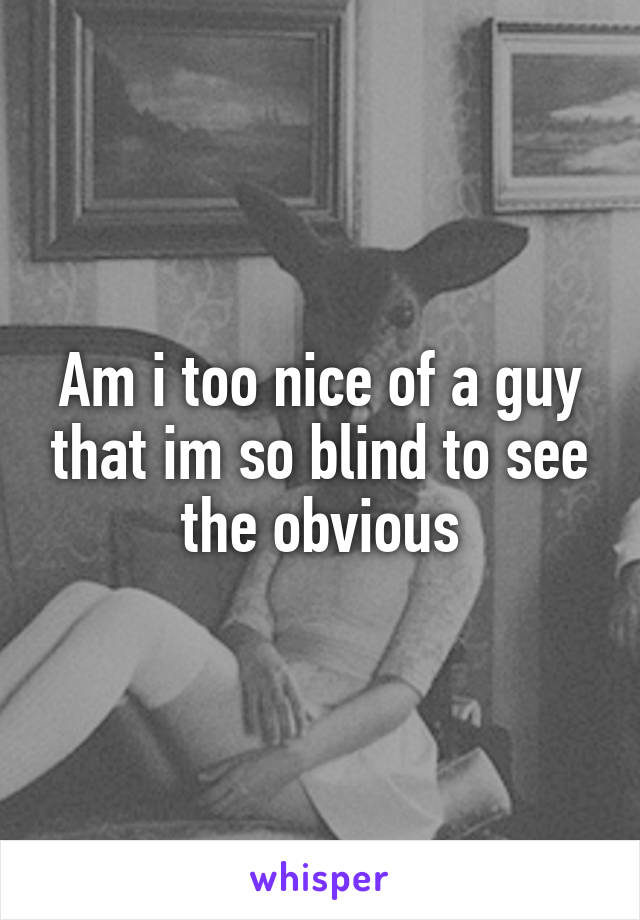 Am i too nice of a guy that im so blind to see the obvious