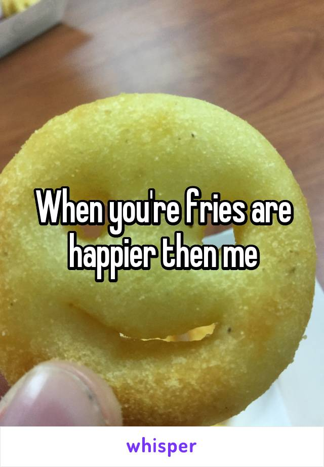 When you're fries are happier then me
