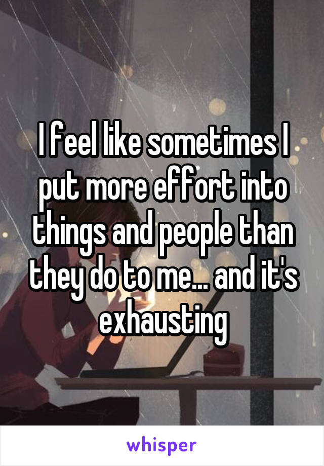 I feel like sometimes I put more effort into things and people than they do to me... and it's exhausting