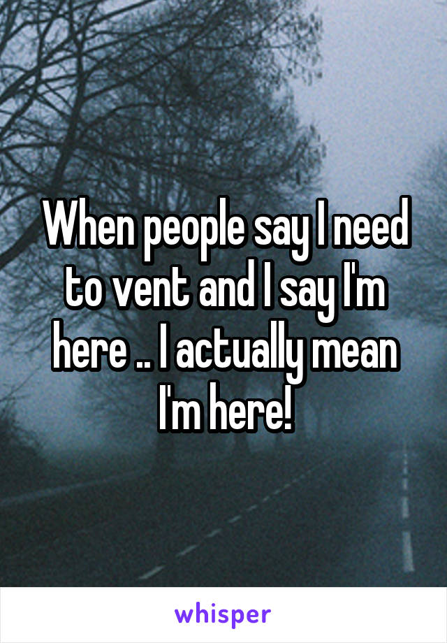 When people say I need to vent and I say I'm here .. I actually mean I'm here!