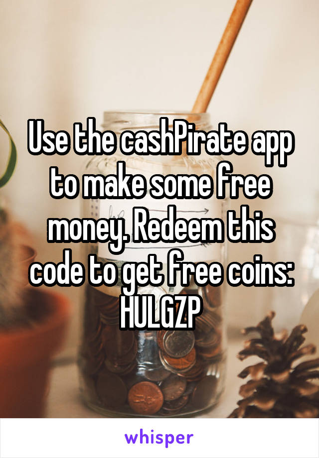 Use the cashPirate app to make some free money. Redeem this code to get free coins: HULGZP