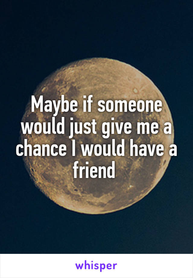 Maybe if someone would just give me a chance I would have a friend