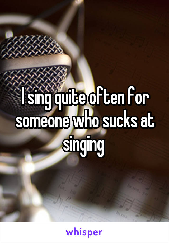 I sing quite often for someone who sucks at singing