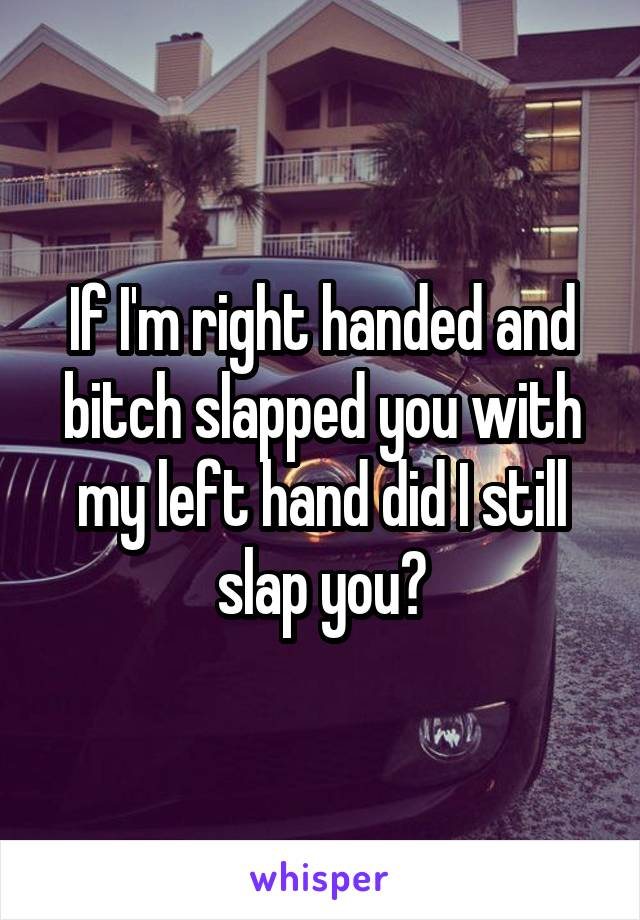 If I'm right handed and bitch slapped you with my left hand did I still slap you?