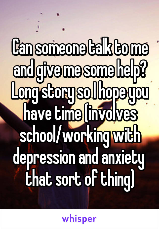 Can someone talk to me and give me some help? Long story so I hope you have time (involves school/working with depression and anxiety  that sort of thing)