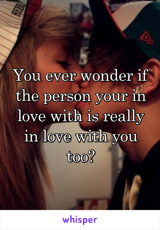 You ever wonder if the person your in love with is really in love with you too?