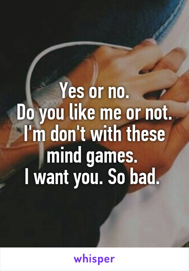 Yes or no. Do you like me or not. I'm don't with these mind games.  I want you. So bad.