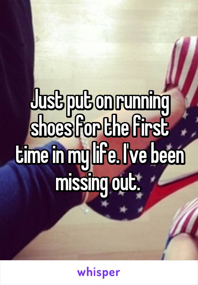 Just put on running shoes for the first time in my life. I've been missing out.