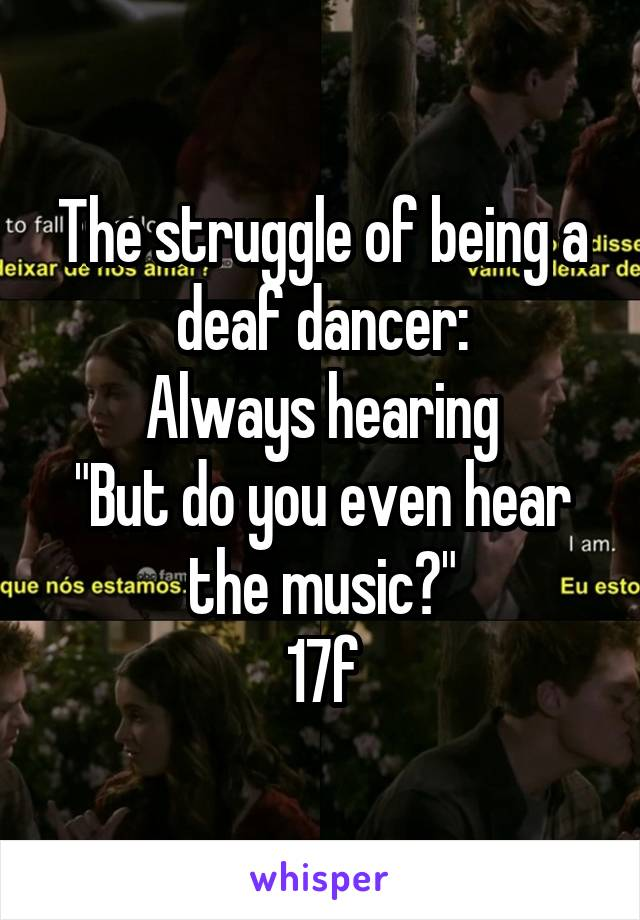 "The struggle of being a deaf dancer: Always hearing ""But do you even hear the music?"" 17f"