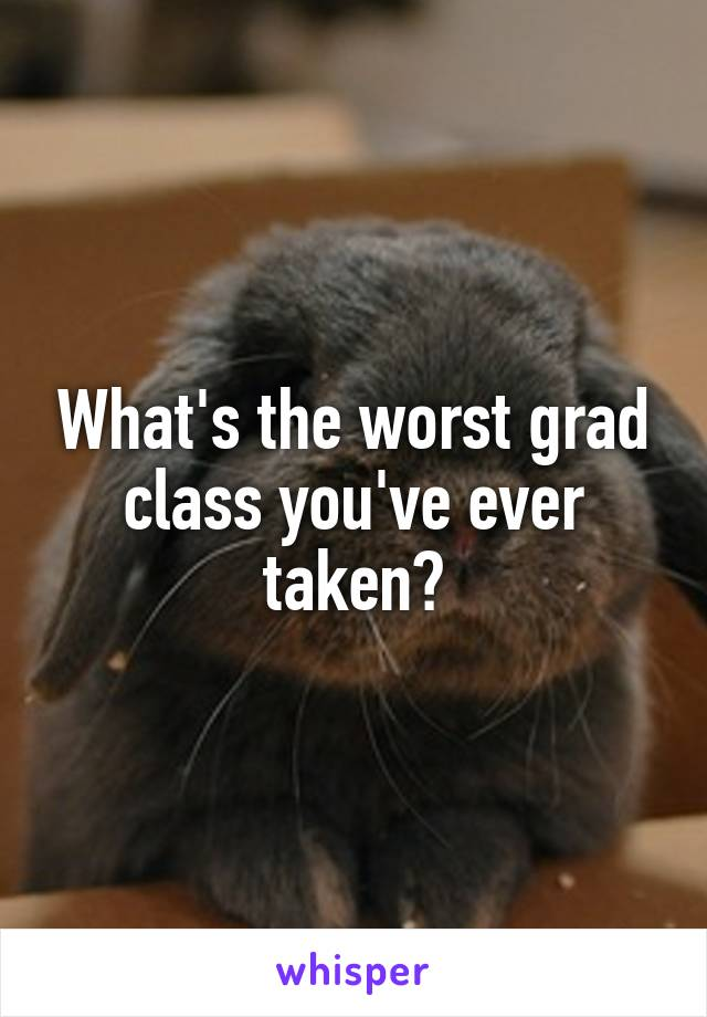 What's the worst grad class you've ever taken?