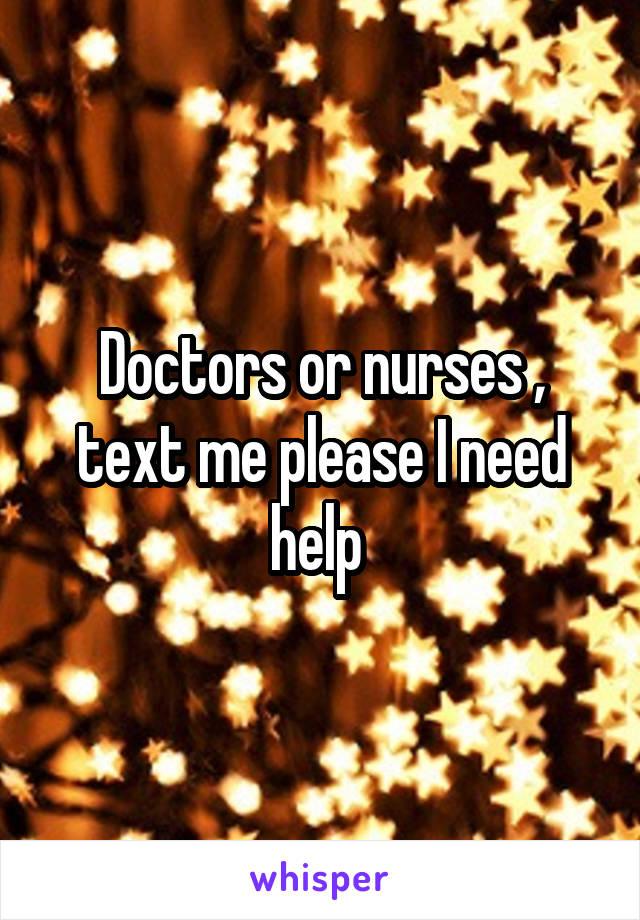 Doctors or nurses , text me please I need help