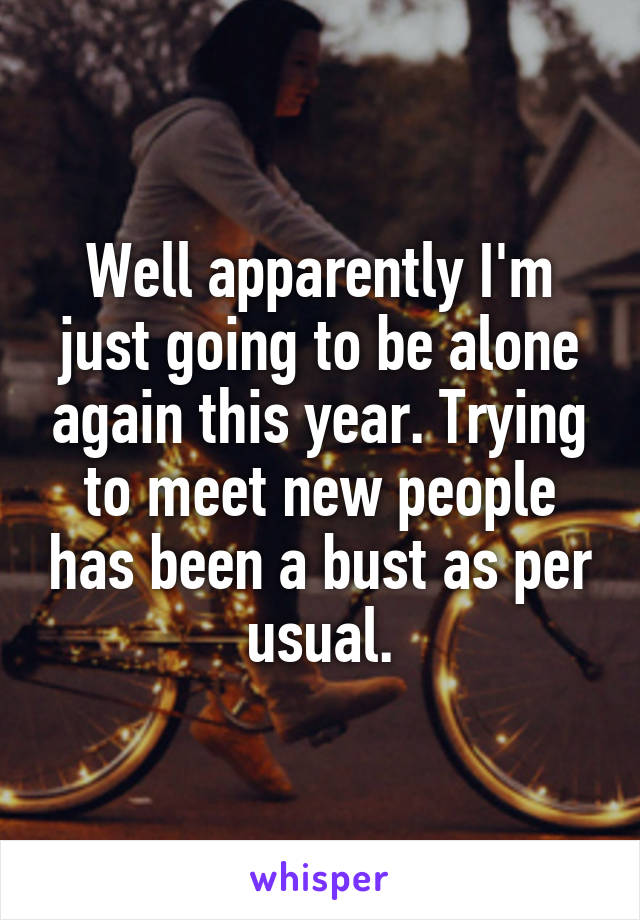 Well apparently I'm just going to be alone again this year. Trying to meet new people has been a bust as per usual.
