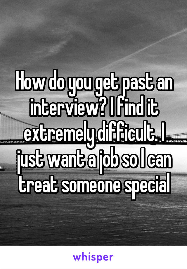 How do you get past an interview? I find it extremely difficult. I just want a job so I can treat someone special