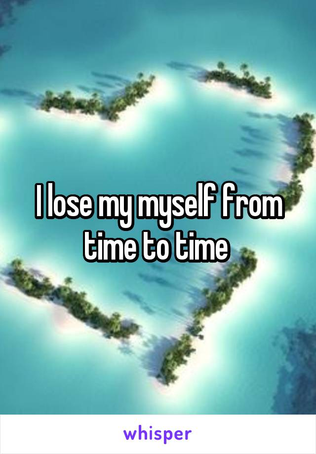 I lose my myself from time to time