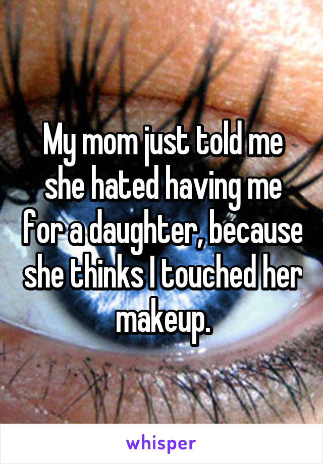 My mom just told me she hated having me for a daughter, because she thinks I touched her makeup.