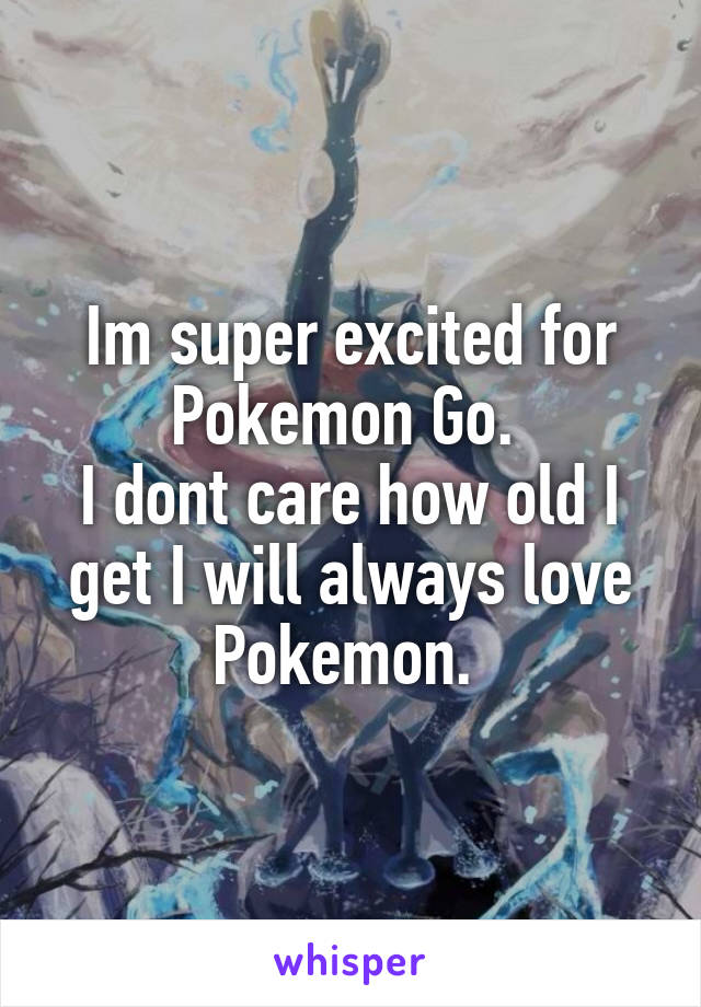 Im super excited for Pokemon Go.  I dont care how old I get I will always love Pokemon.