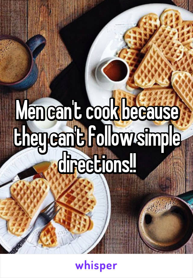 Men can't cook because they can't follow simple directions!!