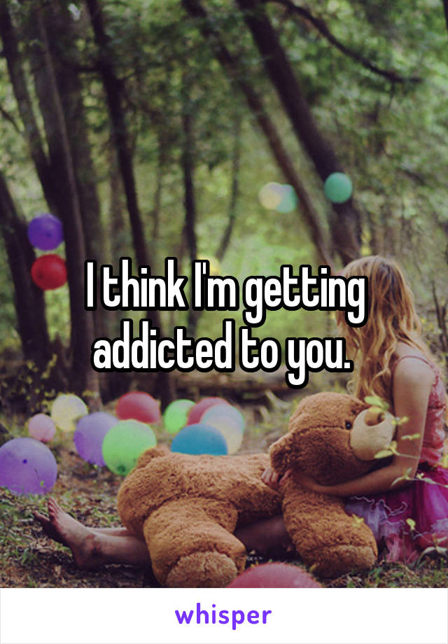 I think I'm getting addicted to you.