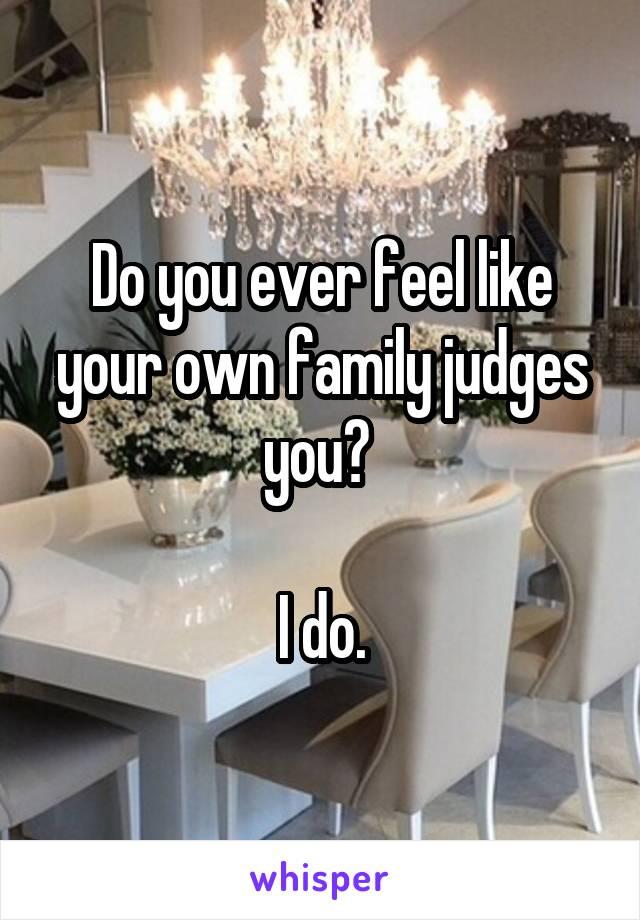 Do you ever feel like your own family judges you?   I do.