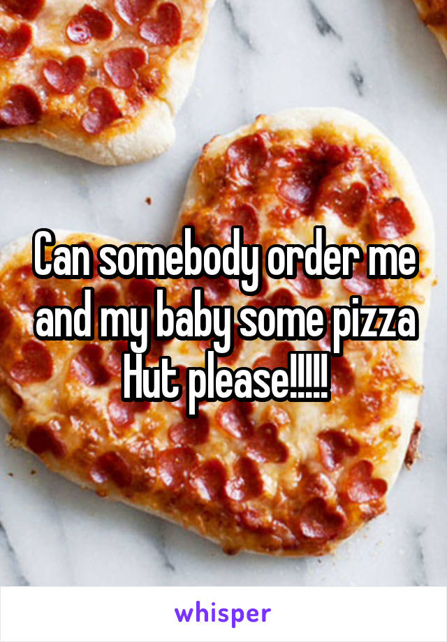 Can somebody order me and my baby some pizza Hut please!!!!!
