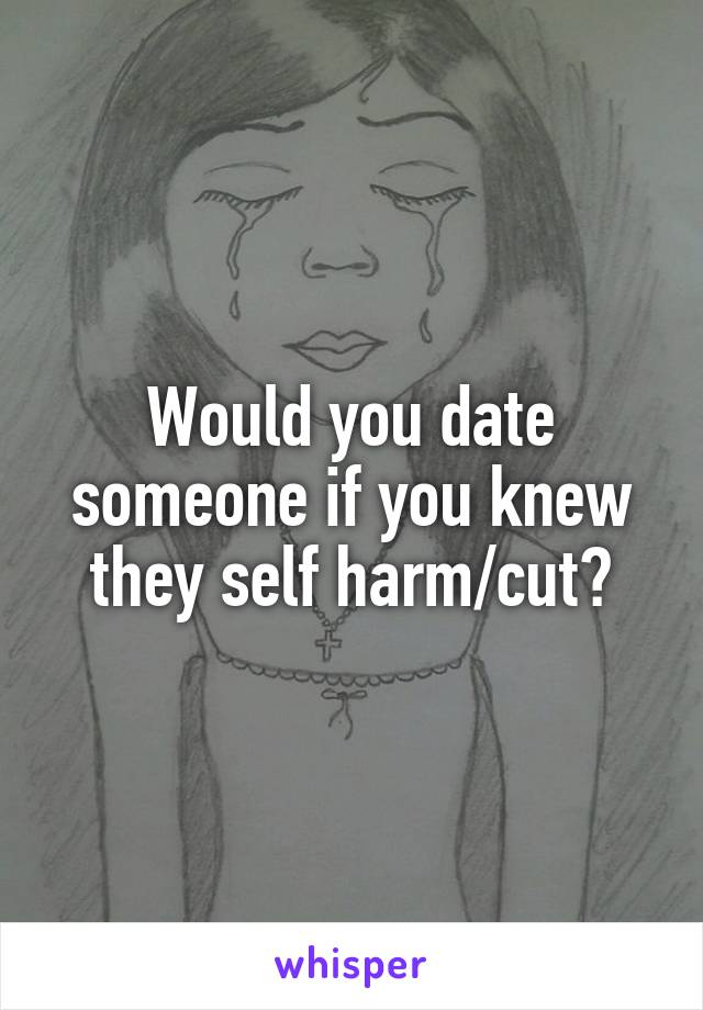 Would you date someone if you knew they self harm/cut?