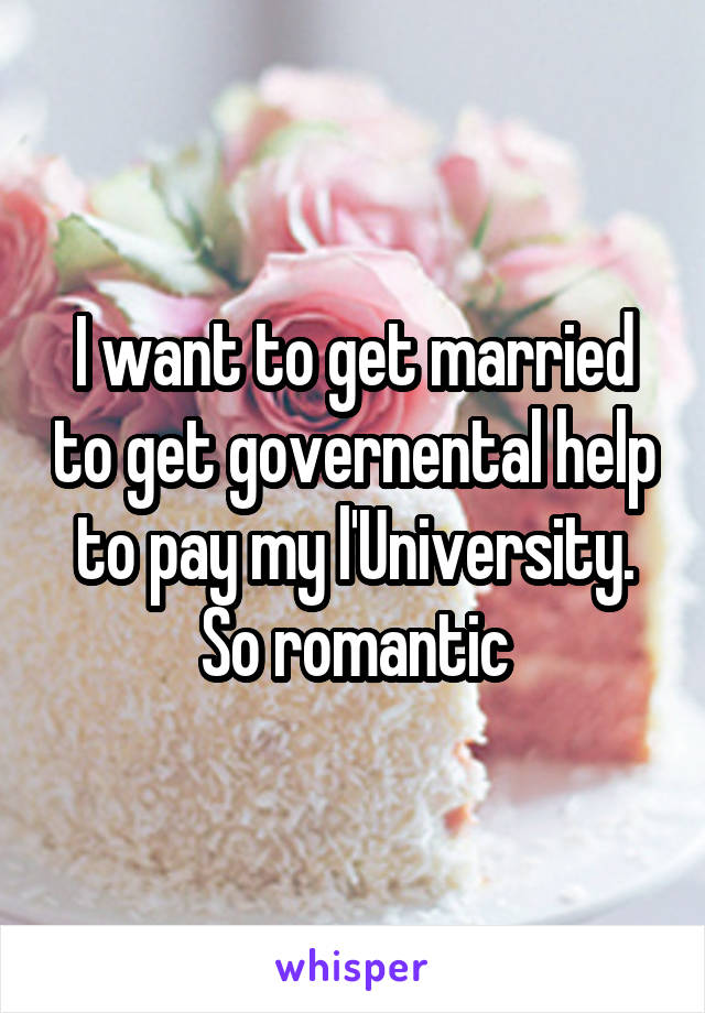 I want to get married to get governental help to pay my l'University. So romantic