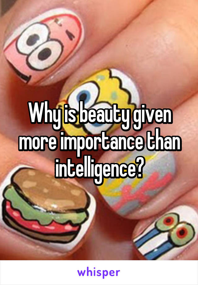 Why is beauty given more importance than intelligence?