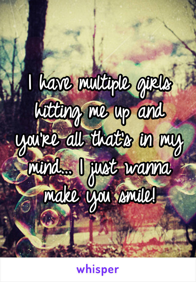 I have multiple girls hitting me up and you're all that's in my mind... I just wanna make you smile!