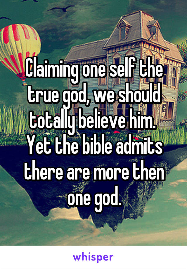 Claiming one self the true god, we should totally believe him.  Yet the bible admits there are more then one god.