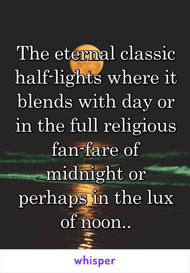 The eternal classic half-lights where it blends with day or in the full religious fan-fare of midnight or perhaps in the lux of noon..