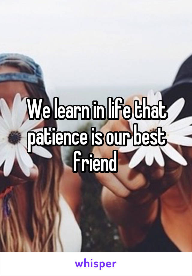 We learn in life that patience is our best friend