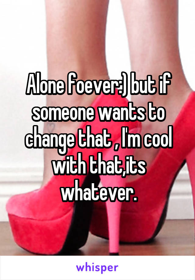 Alone foever:) but if someone wants to change that , I'm cool with that,its whatever.
