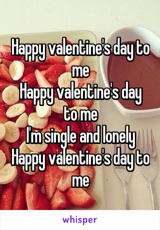 Happy valentine's day to me Happy valentine's day to me I'm single and lonely Happy valentine's day to me