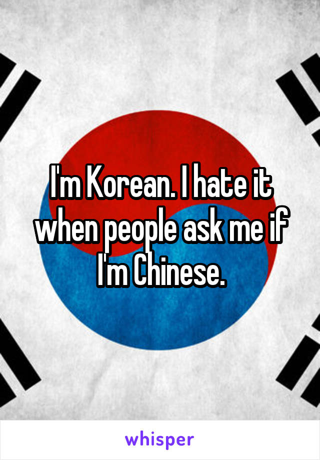 I'm Korean. I hate it when people ask me if I'm Chinese.