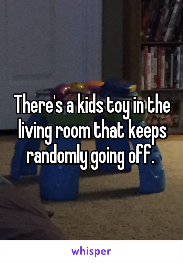 There's a kids toy in the living room that keeps randomly going off.