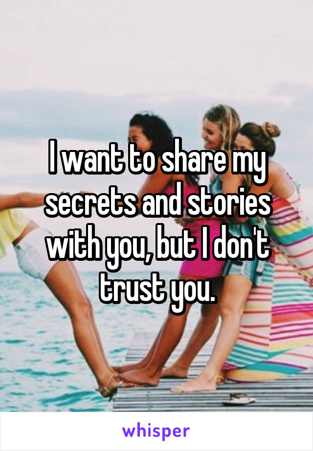 I want to share my secrets and stories with you, but I don't trust you.