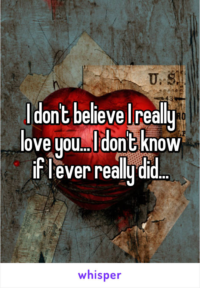 I don't believe I really love you... I don't know if I ever really did...