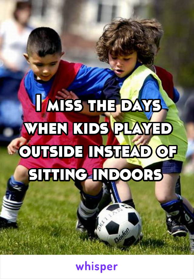 I miss the days when kids played outside instead of sitting indoors