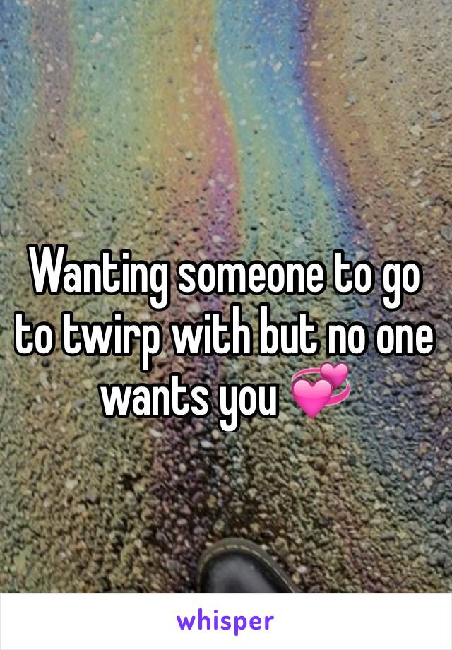 Wanting someone to go to twirp with but no one wants you 💞