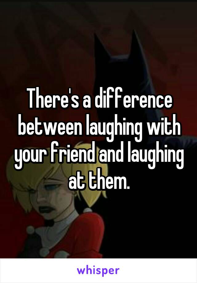There's a difference between laughing with your friend and laughing at them.