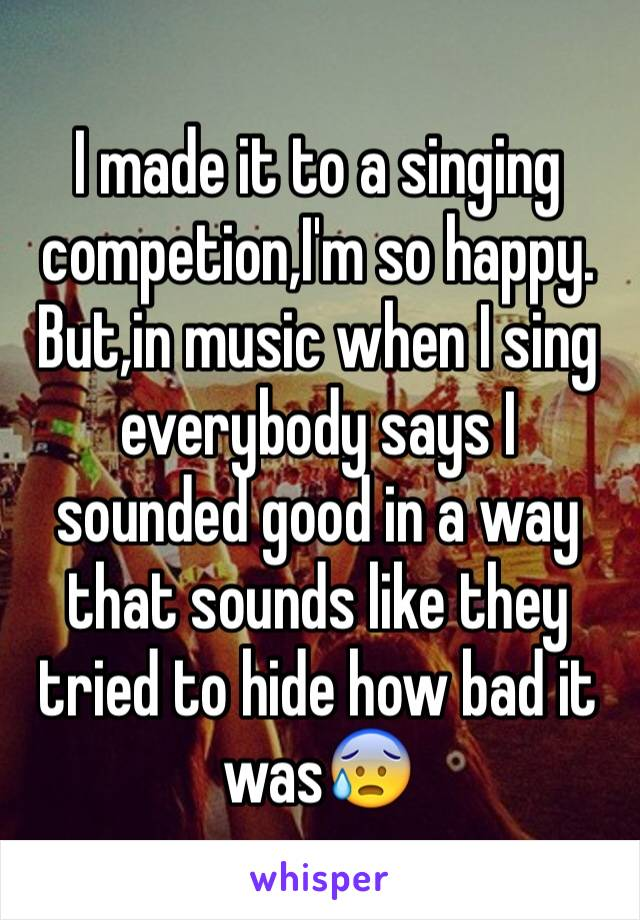 I made it to a singing competion,I'm so happy. But,in music when I sing everybody says I sounded good in a way that sounds like they tried to hide how bad it was😰
