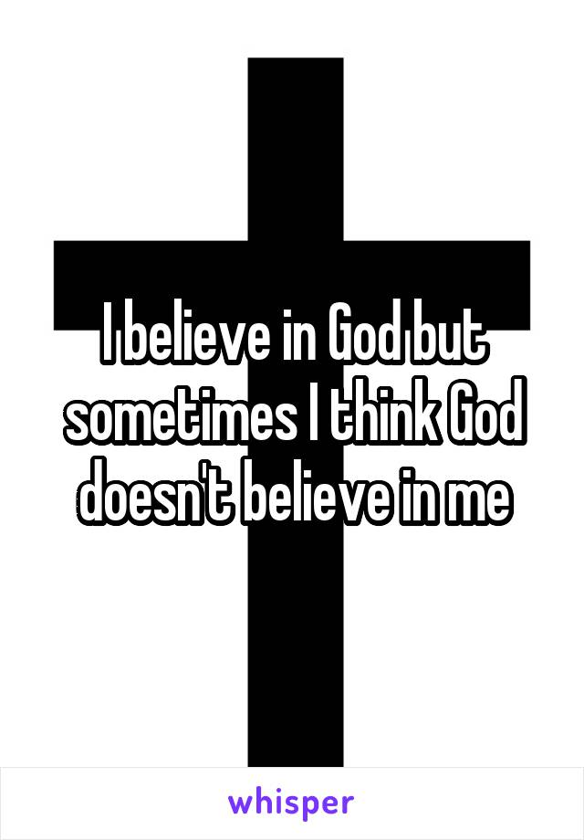 I believe in God but sometimes I think God doesn't believe in me