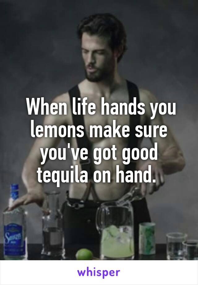 When life hands you lemons make sure you've got good tequila on hand.