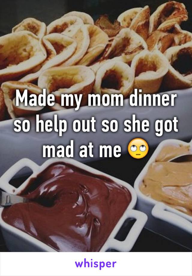 Made my mom dinner so help out so she got mad at me 🙄