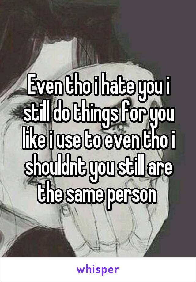 Even tho i hate you i still do things for you like i use to even tho i shouldnt you still are the same person