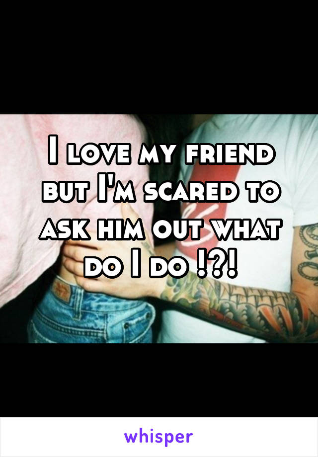 I love my friend but I'm scared to ask him out what do I do !?!