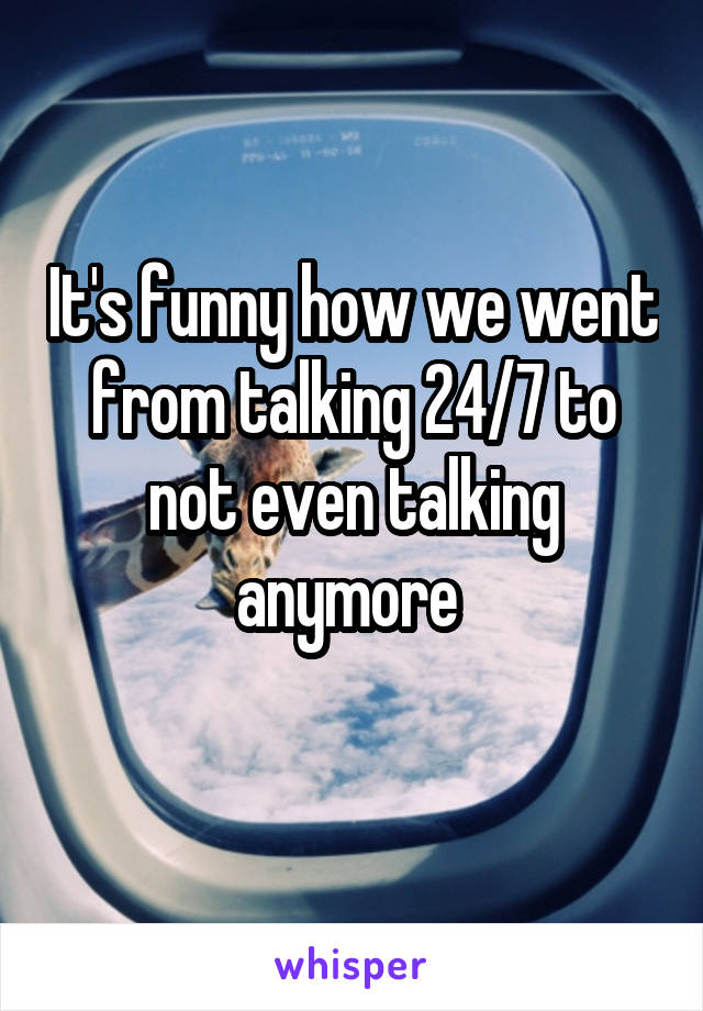 It's funny how we went from talking 24/7 to not even talking anymore