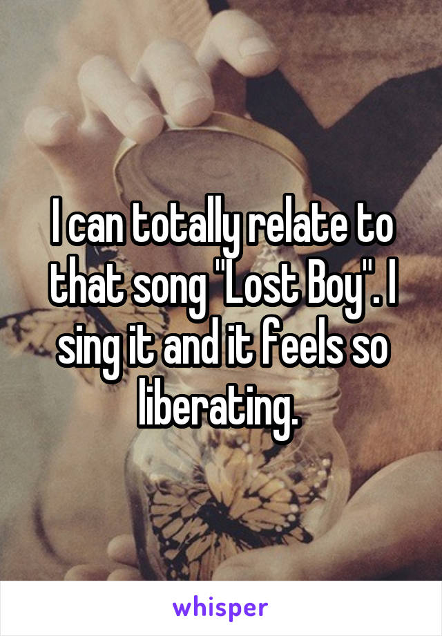 """I can totally relate to that song """"Lost Boy"""". I sing it and it feels so liberating."""