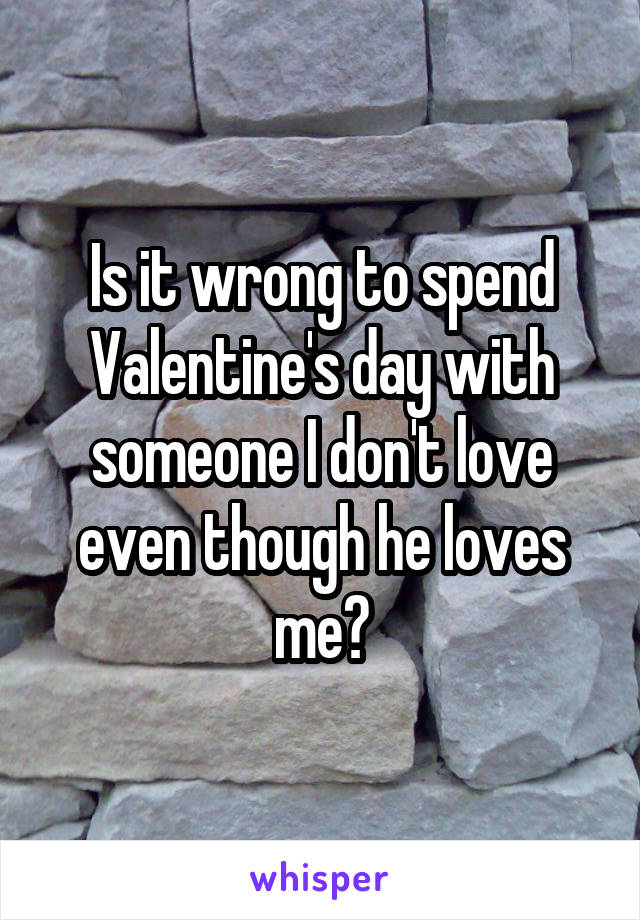 Is it wrong to spend Valentine's day with someone I don't love even though he loves me?